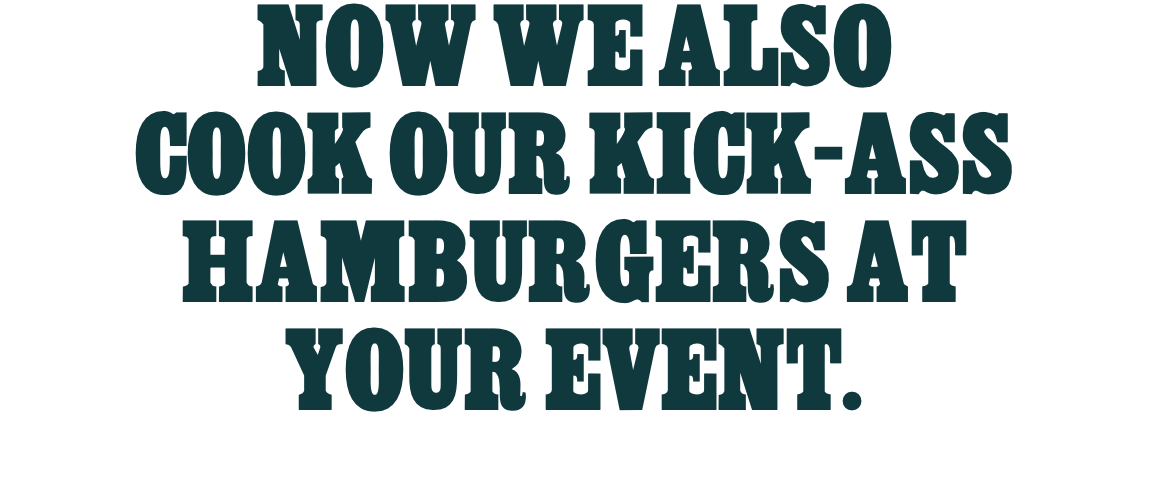 NOW WE ALSO COOK OUR KICK-ASS HAMBURGERS AT YOUR EVENT.